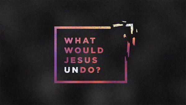What Would Jesus Undo? Week 2 Image